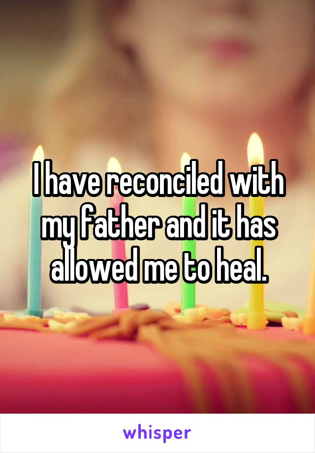 I have reconciled with my father and it has allowed me to heal.