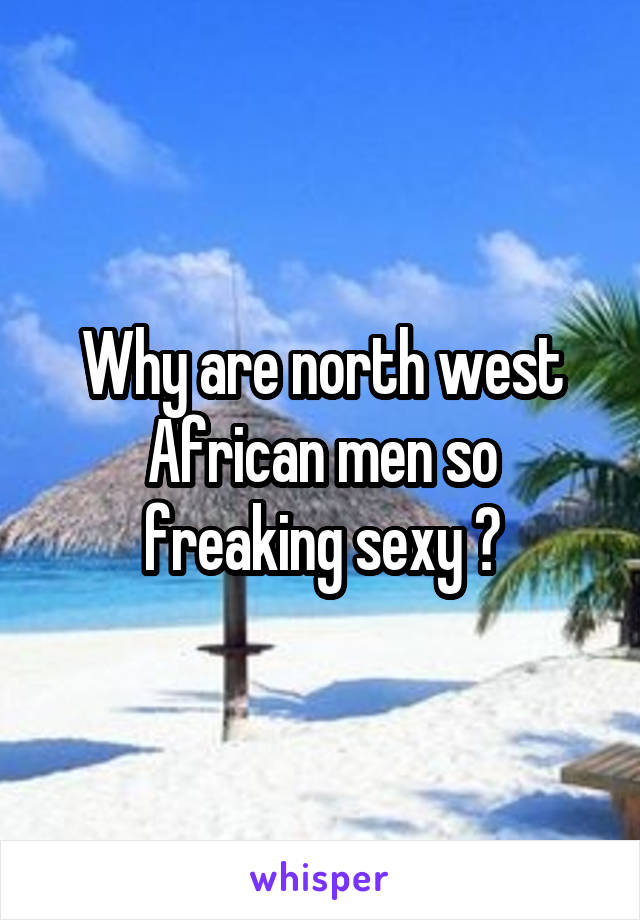 Why are north west African men so freaking sexy ?
