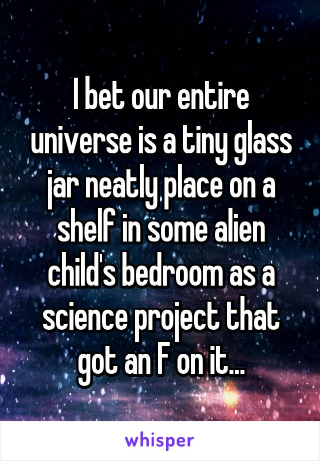 I bet our entire universe is a tiny glass jar neatly place on a shelf in some alien child's bedroom as a science project that got an F on it...