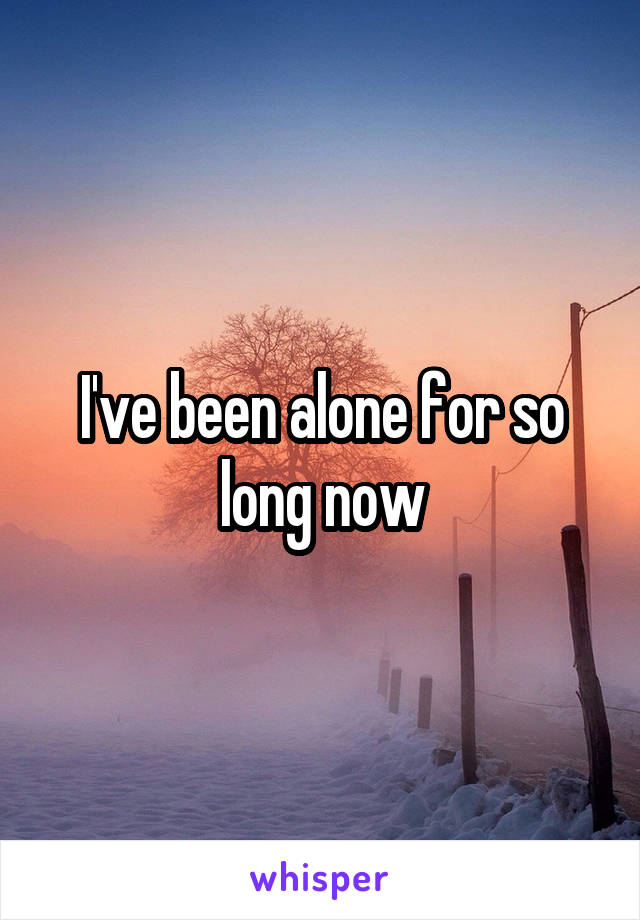I've been alone for so long now