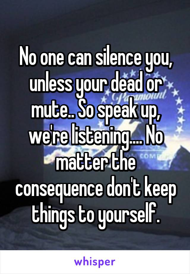 No one can silence you, unless your dead or mute.. So speak up, we're listening.... No matter the consequence don't keep things to yourself.