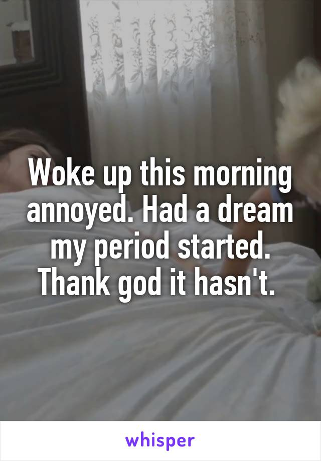 Woke up this morning annoyed. Had a dream my period started. Thank god it hasn't.