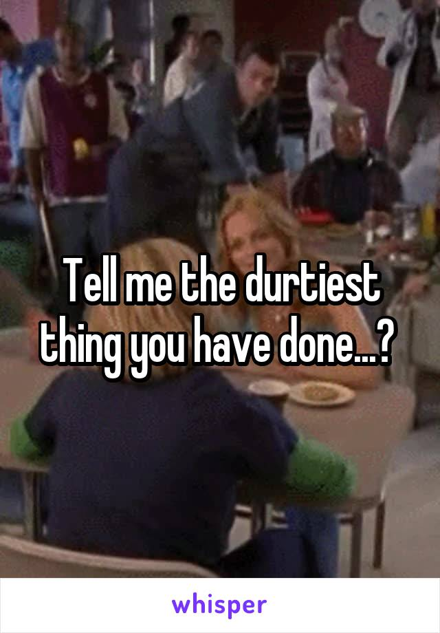 Tell me the durtiest thing you have done...?