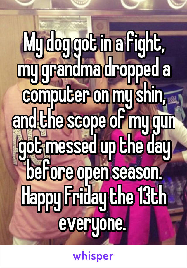 My dog got in a fight, my grandma dropped a computer on my shin, and the scope of my gun got messed up the day before open season. Happy Friday the 13th everyone.
