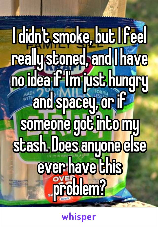 I didn't smoke, but I feel really stoned, and I have no idea if I'm just hungry and spacey, or if someone got into my stash. Does anyone else ever have this problem?