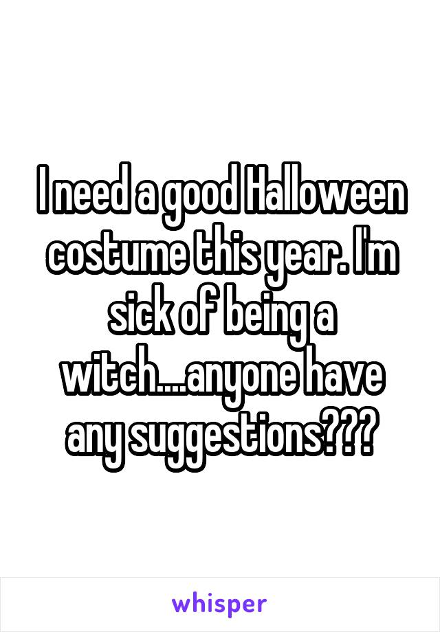 I need a good Halloween costume this year. I'm sick of being a witch....anyone have any suggestions???