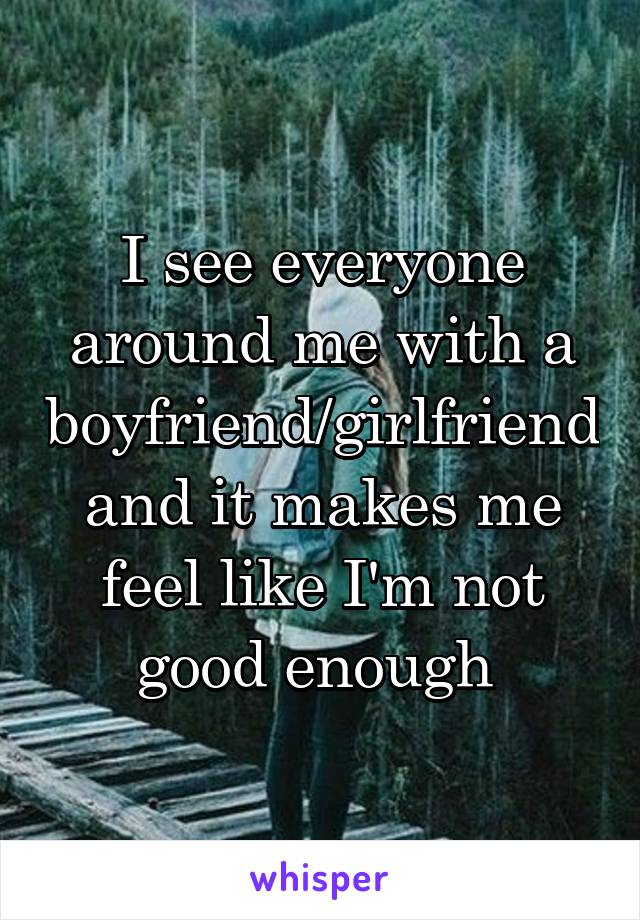 I see everyone around me with a boyfriend/girlfriend and it makes me feel like I'm not good enough