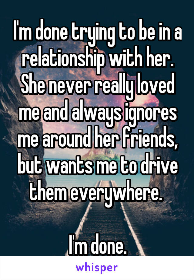 I'm done trying to be in a relationship with her. She never really loved me and always ignores me around her friends, but wants me to drive them everywhere.   I'm done.