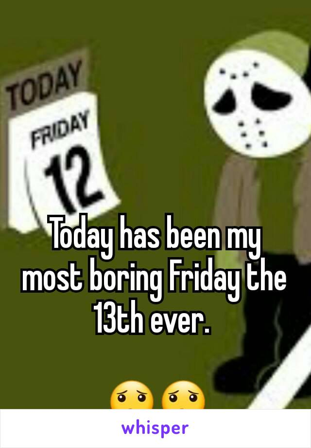 Today has been my most boring Friday the 13th ever.   😟😟