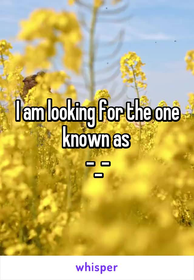 I am looking for the one known as  -_-