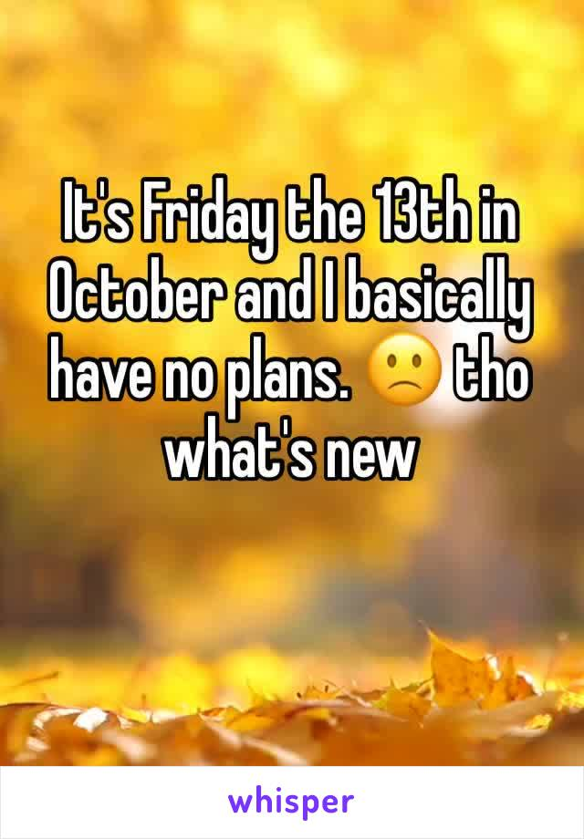 It's Friday the 13th in October and I basically have no plans. 🙁 tho what's new