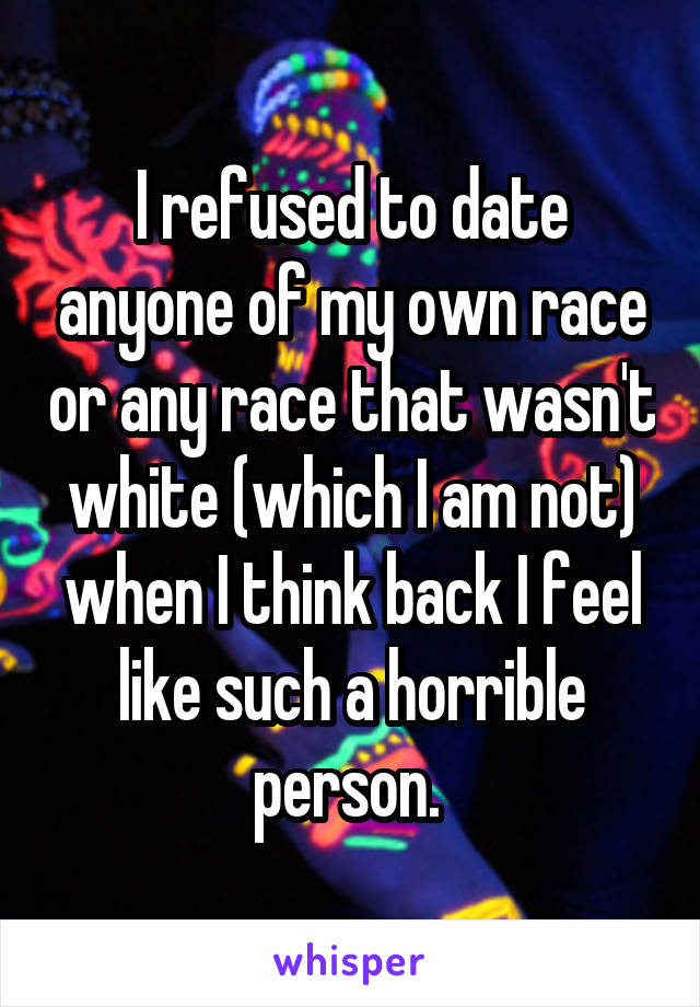 I refused to date anyone of my own race or any race that wasn't white (which I am not) when I think back I feel like such a horrible person.