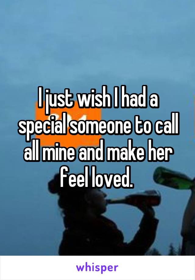 I just wish I had a special someone to call all mine and make her feel loved.