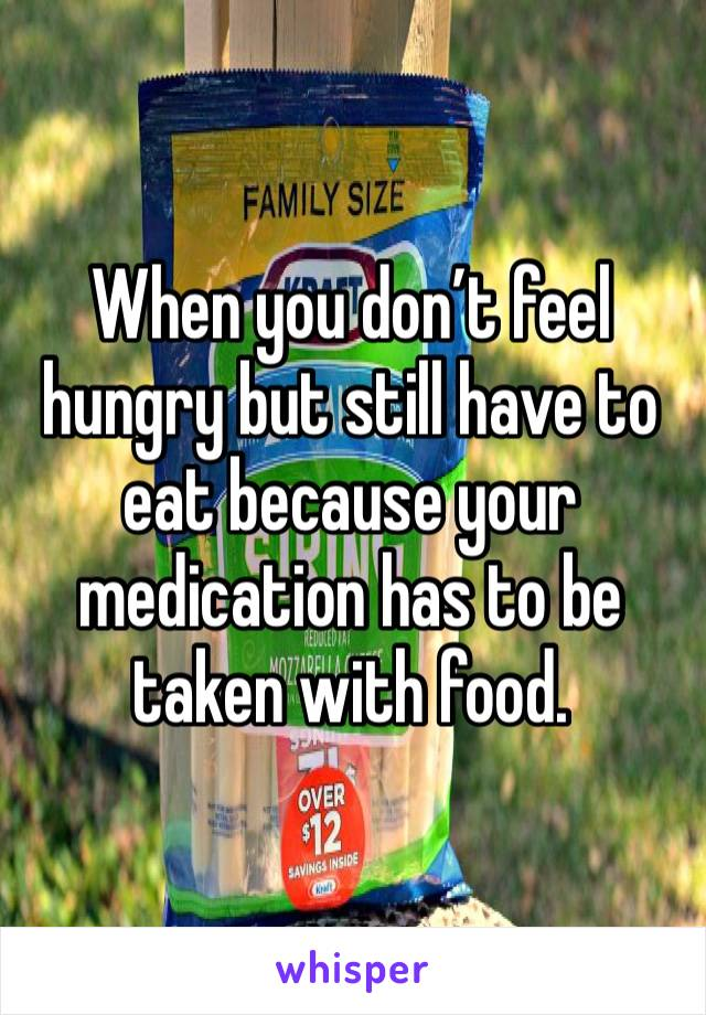 When you don't feel hungry but still have to eat because your medication has to be taken with food.
