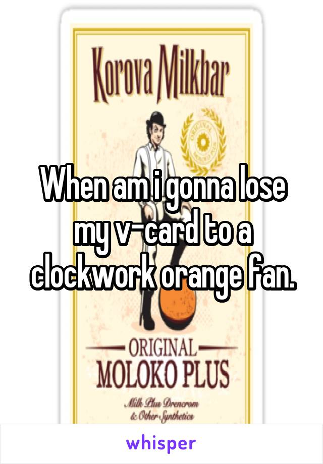 When am i gonna lose my v-card to a clockwork orange fan.
