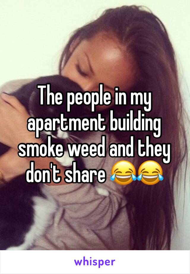 The people in my apartment building smoke weed and they don't share 😂😂