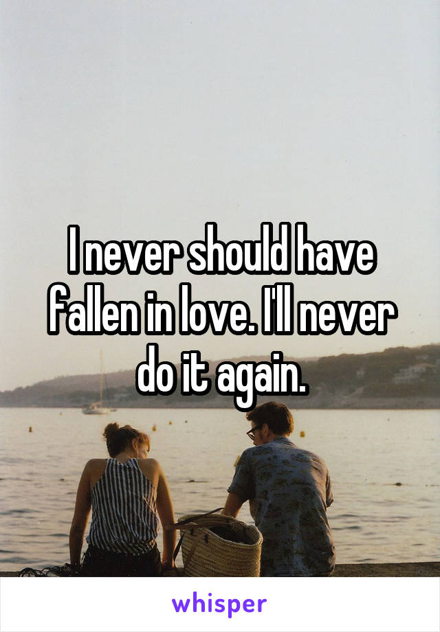 I never should have fallen in love. I'll never do it again.