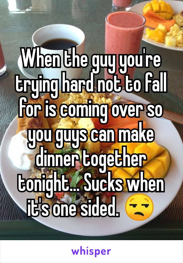 When the guy you're trying hard not to fall for is coming over so you guys can make dinner together tonight... Sucks when it's one sided. 😒