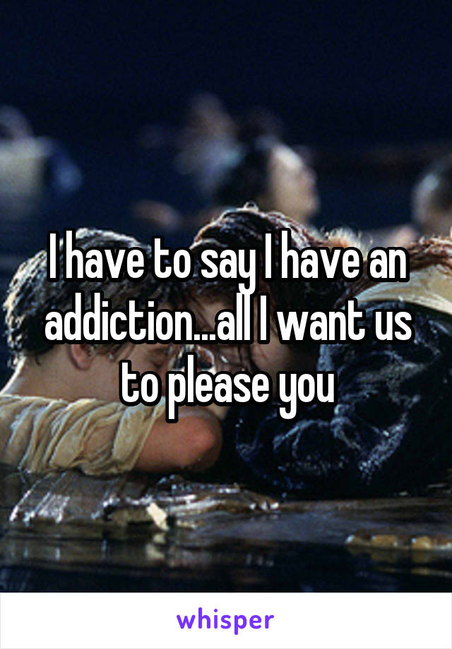 I have to say I have an addiction...all I want us to please you