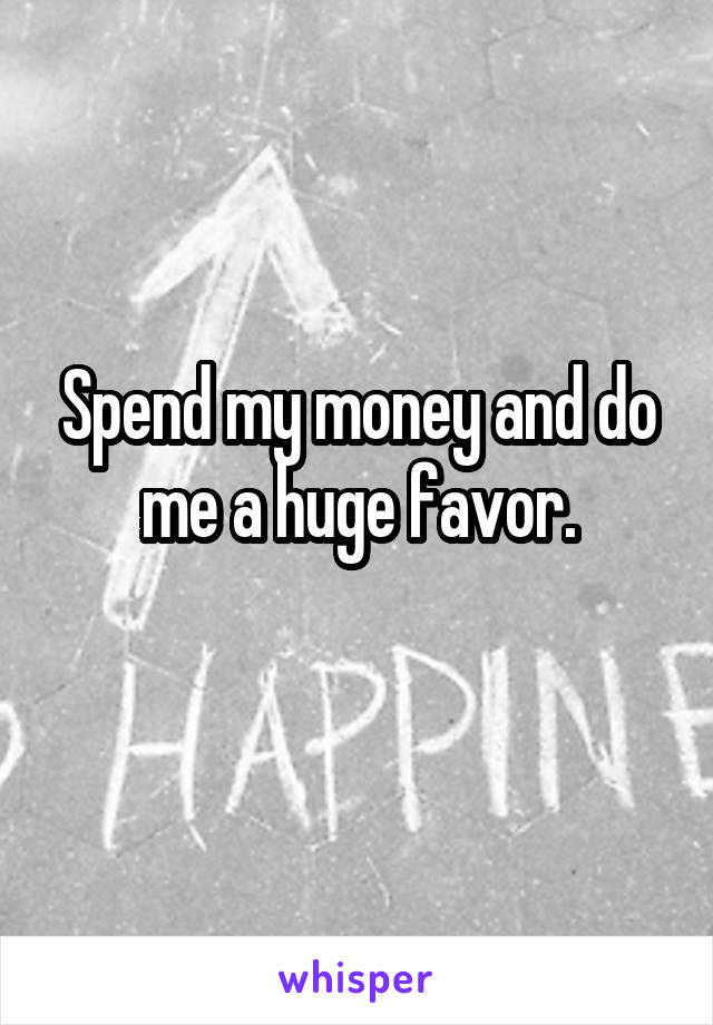 Spend my money and do me a huge favor.