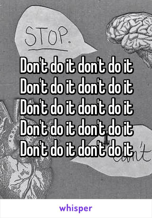 Don't do it don't do it Don't do it don't do it Don't do it don't do it Don't do it don't do it Don't do it don't do it