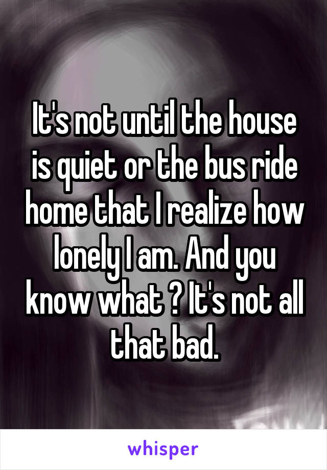 It's not until the house is quiet or the bus ride home that I realize how lonely I am. And you know what ? It's not all that bad.