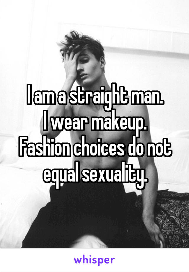 I am a straight man. I wear makeup. Fashion choices do not equal sexuality.