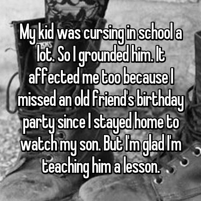 My kid was cursing in school a lot. So I grounded him. It affected me too because I missed an old friend's birthday party since I stayed home to watch my son. But I'm glad I'm teaching him a lesson.