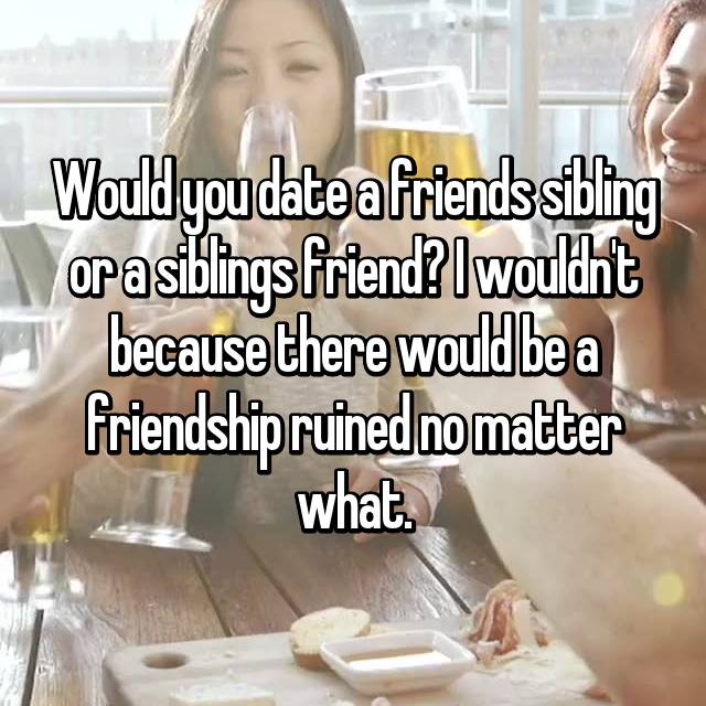 Would you date a friends sibling or a siblings friend? I wouldn't because there would be a friendship ruined no matter what.