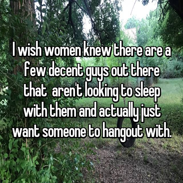 I wish women knew there are a few decent guys out there that  aren't looking to sleep with them and actually just want someone to hangout with.