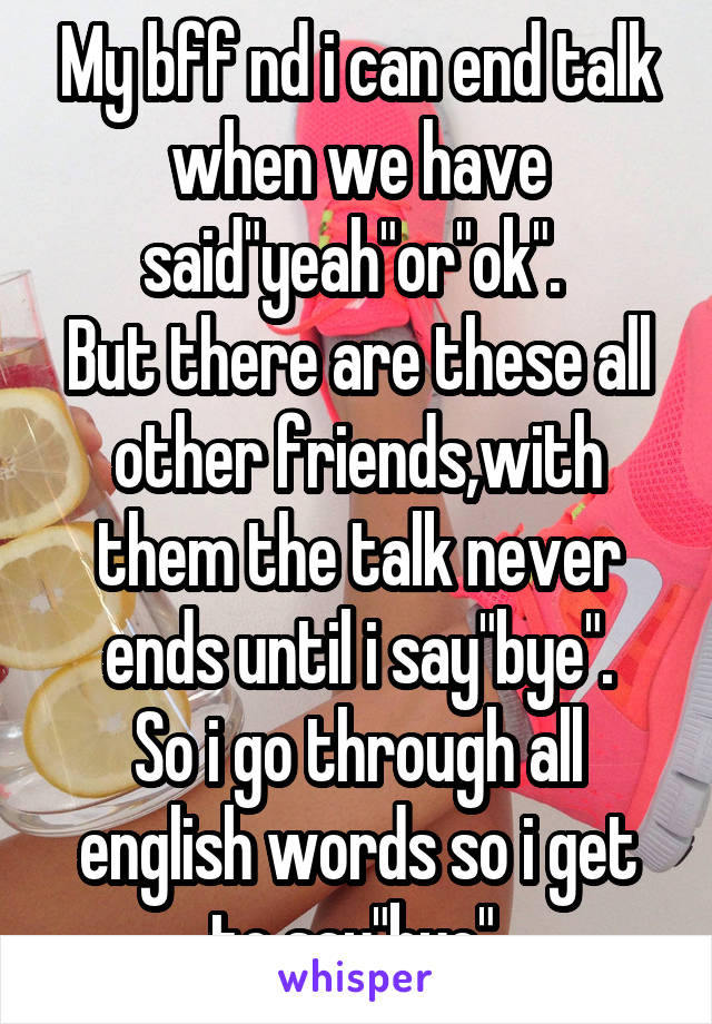 """My bff nd i can end talk when we have said""""yeah""""or""""ok"""".  But there are these all other friends,with them the talk never ends until i say""""bye"""". So i go through all english words so i get to say""""bye""""."""