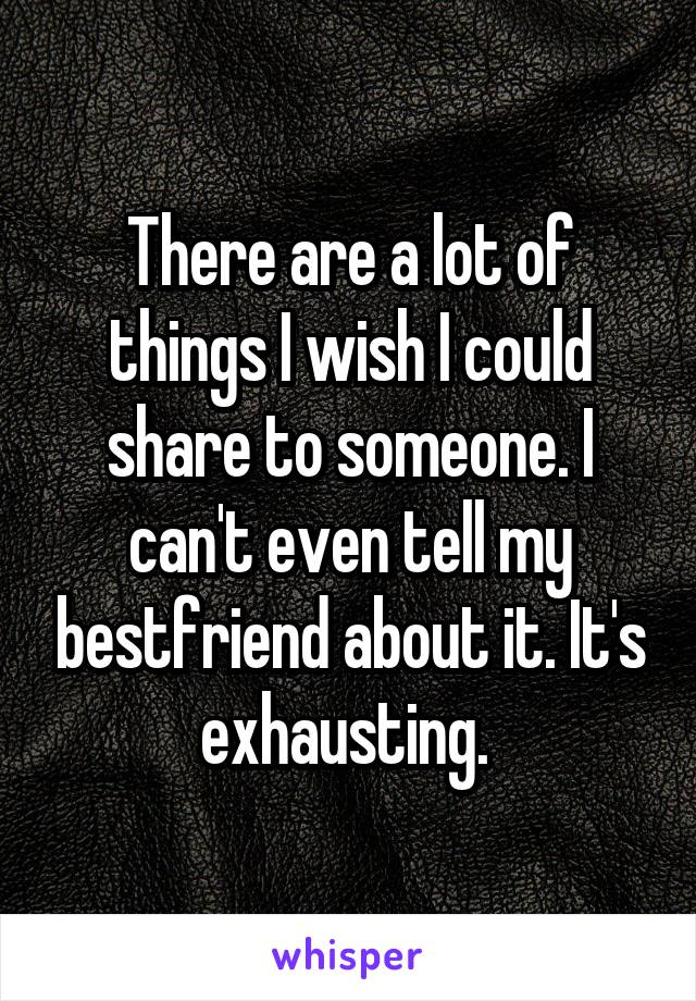 There are a lot of things I wish I could share to someone. I can't even tell my bestfriend about it. It's exhausting.