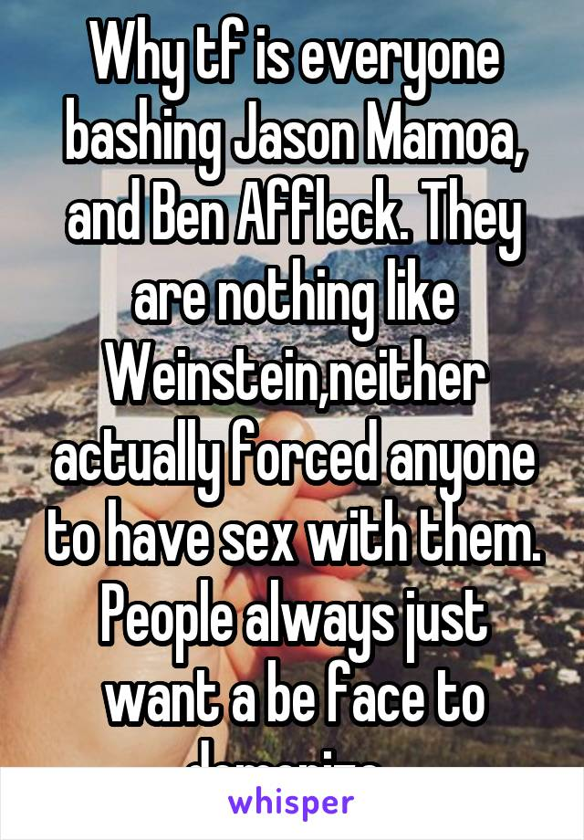 Why tf is everyone bashing Jason Mamoa, and Ben Affleck. They are nothing like Weinstein,neither actually forced anyone to have sex with them. People always just want a be face to demonize.
