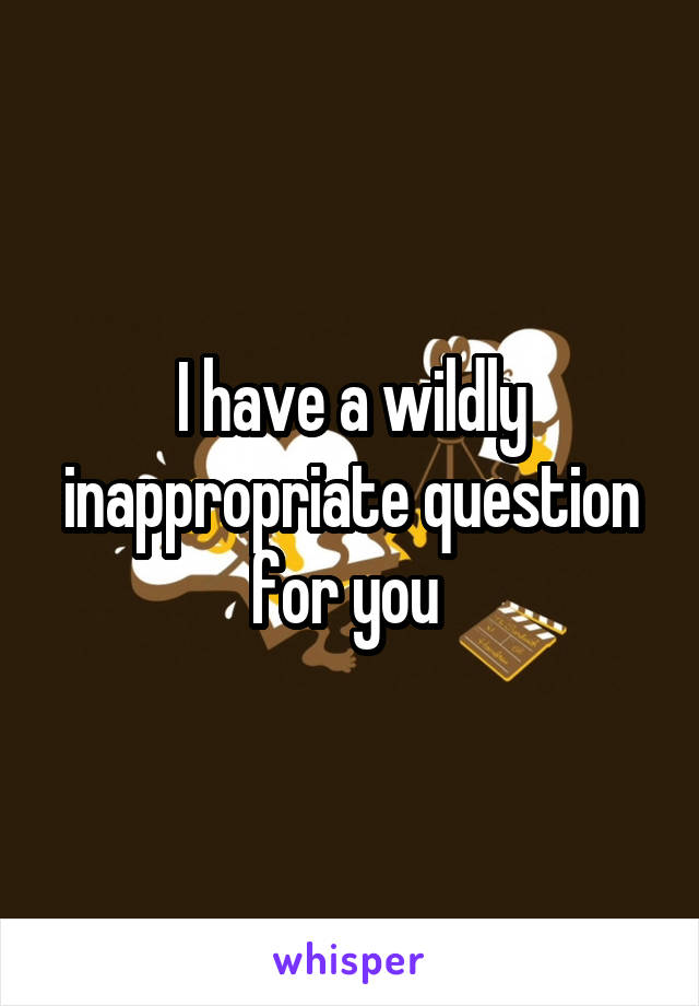 I have a wildly inappropriate question for you