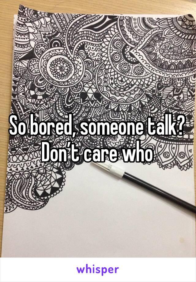 So bored, someone talk? Don't care who