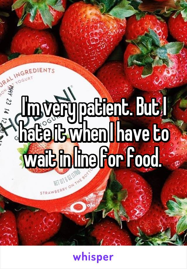 I'm very patient. But I hate it when I have to wait in line for food.