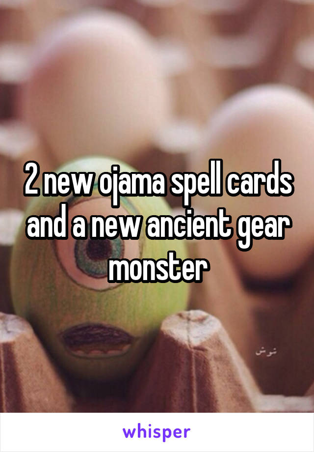 2 new ojama spell cards and a new ancient gear monster