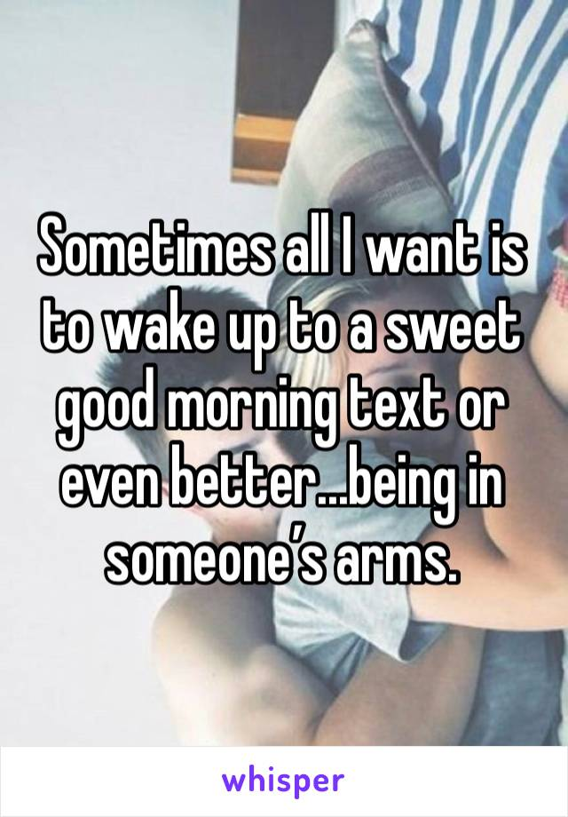 Sometimes all I want is to wake up to a sweet good morning text or even better...being in someone's arms.