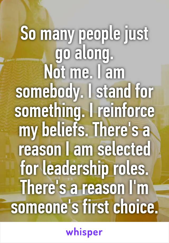 So many people just go along. Not me. I am somebody. I stand for something. I reinforce my beliefs. There's a reason I am selected for leadership roles. There's a reason I'm someone's first choice.