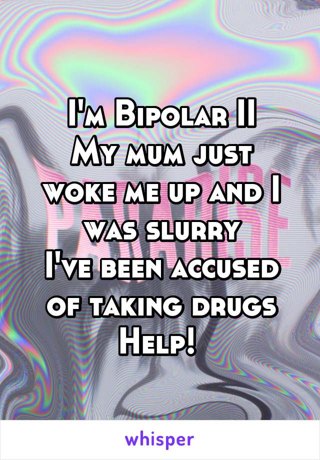 I'm Bipolar II My mum just woke me up and I was slurry I've been accused of taking drugs Help!
