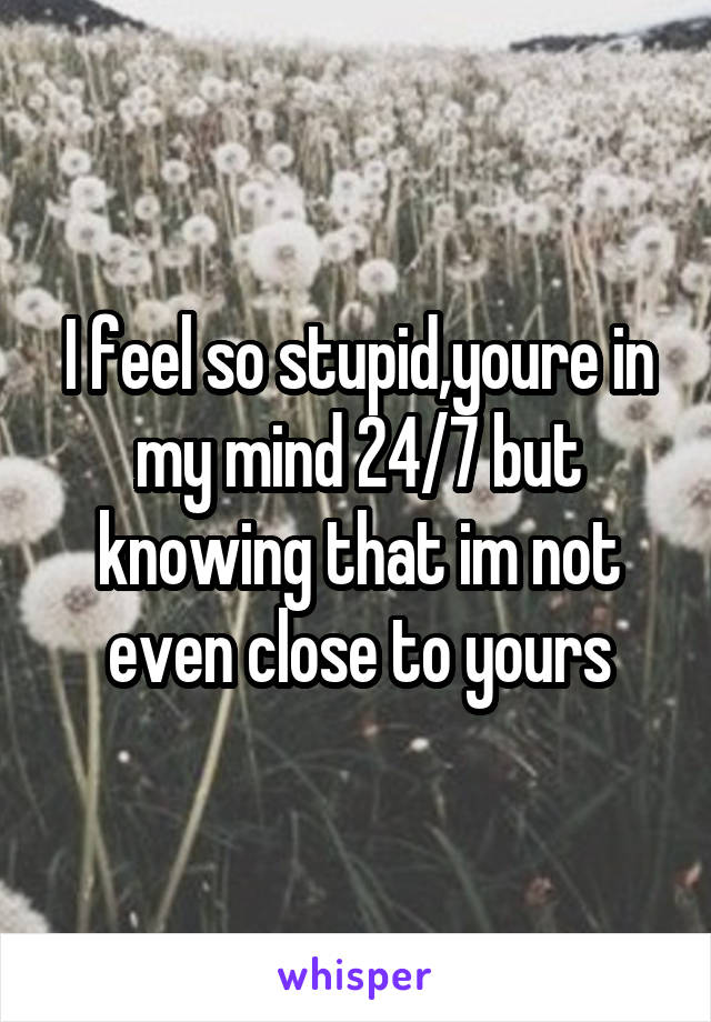 I feel so stupid,youre in my mind 24/7 but knowing that im not even close to yours
