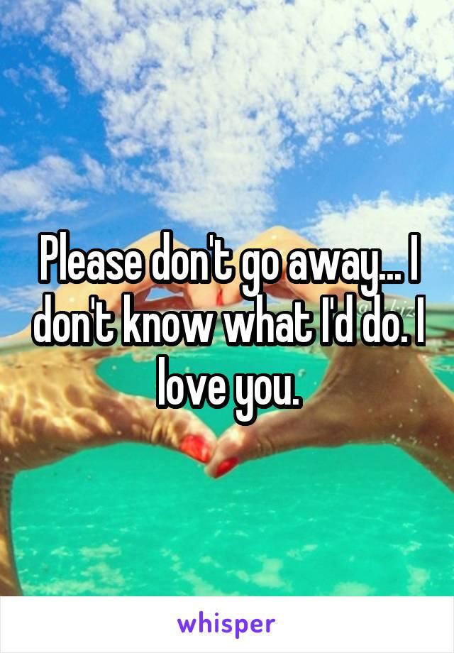 Please don't go away... I don't know what I'd do. I love you.