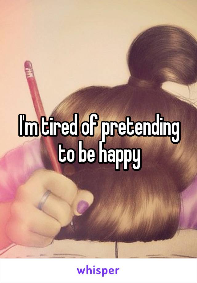 I'm tired of pretending to be happy