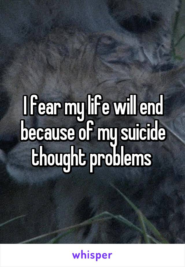 I fear my life will end because of my suicide thought problems