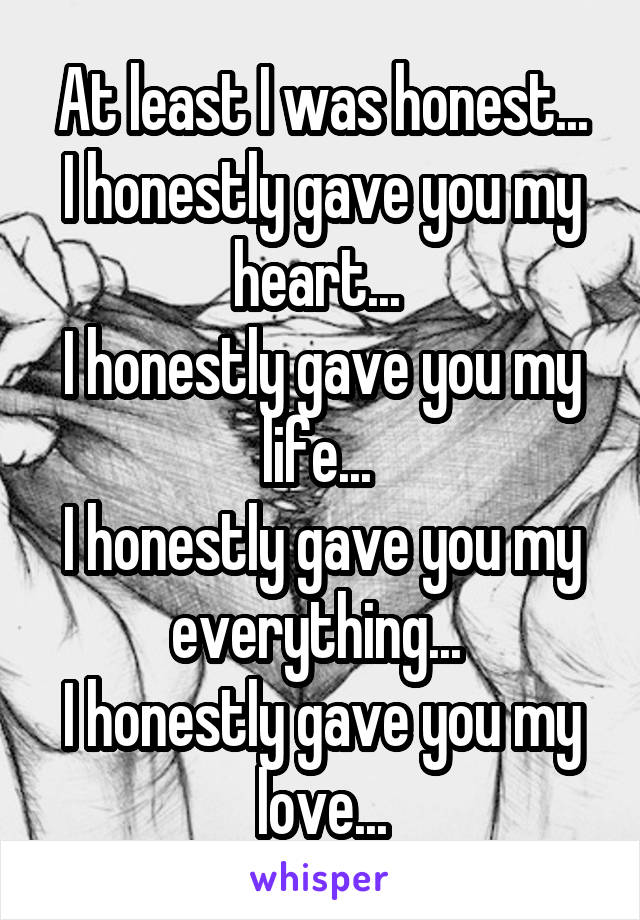 At least I was honest... I honestly gave you my heart...  I honestly gave you my life...  I honestly gave you my everything...  I honestly gave you my love...