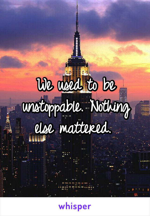 We used to be unstoppable. Nothing else mattered.