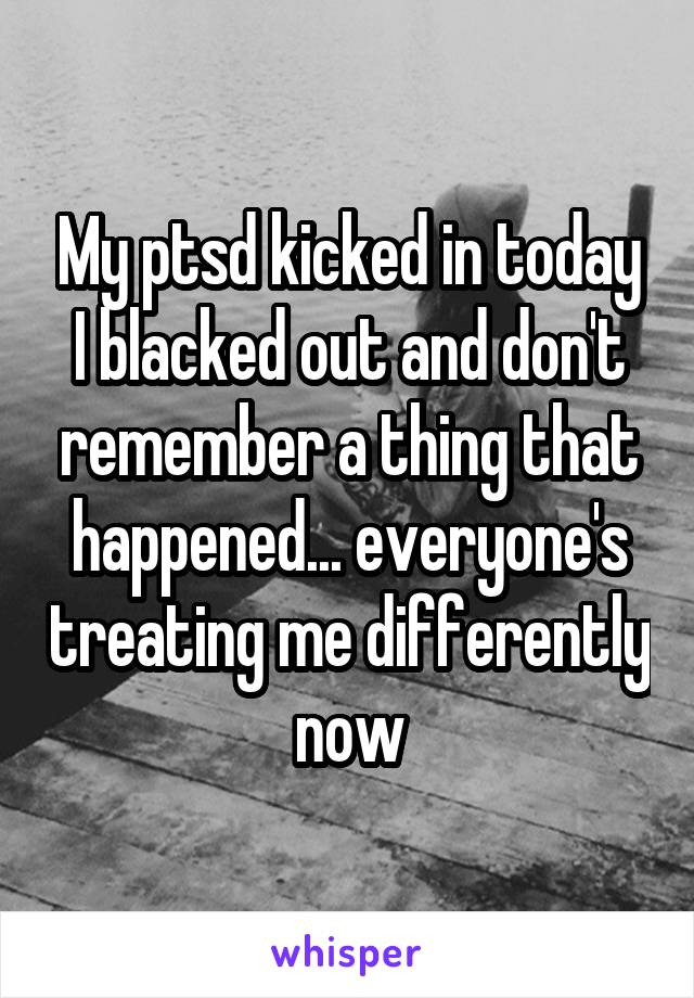 My ptsd kicked in today I blacked out and don't remember a thing that happened... everyone's treating me differently now