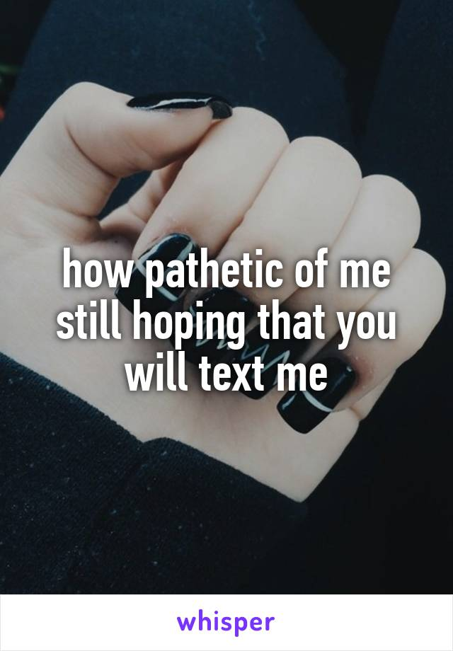 how pathetic of me still hoping that you will text me