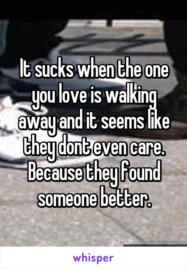 It sucks when the one you love is walking away and it seems like they dont even care. Because they found someone better.