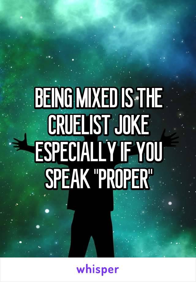"BEING MIXED IS THE CRUELIST JOKE ESPECIALLY IF YOU SPEAK ""PROPER"""